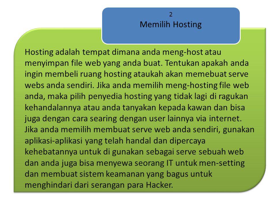 Hosting adalah tempat dimana anda meng-host atau menyimpan file web yang anda buat. Tentukan apakah anda ingin membeli ruang hosting ataukah akan meme