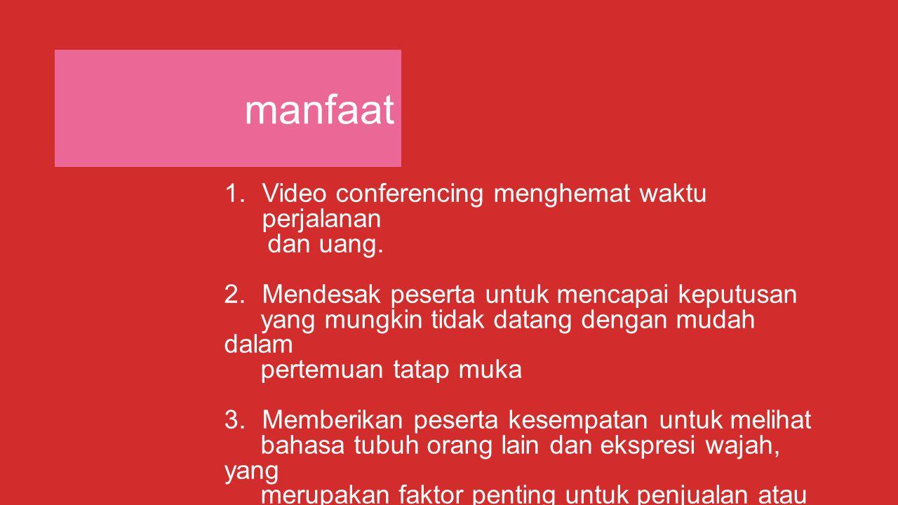 manfaat 1.Video conferencing menghemat waktu perjalanan dan uang. 2.Mendesak peserta untuk mencapai keputusan yang mungkin tidak datang dengan mudah d