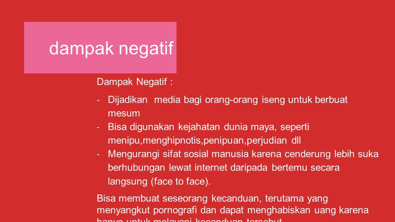 dampak negatif Dampak Negatif : - Dijadikan media bagi orang-orang iseng untuk berbuat mesum - Bisa digunakan kejahatan dunia maya, seperti menipu,men