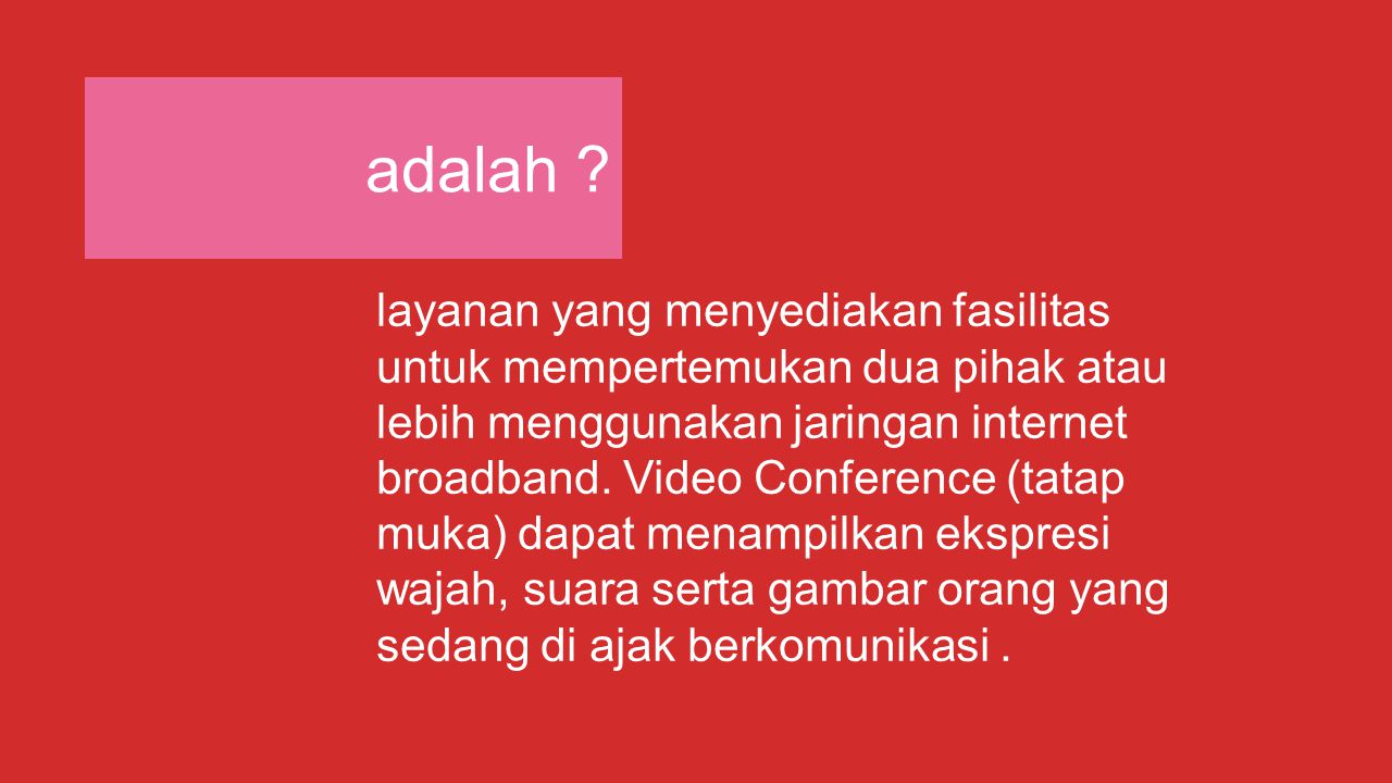 adalah ? layanan yang menyediakan fasilitas untuk mempertemukan dua pihak atau lebih menggunakan jaringan internet broadband. Video Conference (tatap