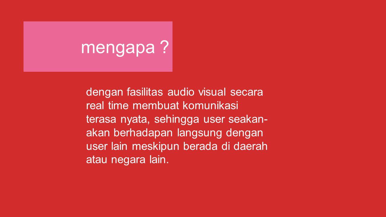 mengapa ? dengan fasilitas audio visual secara real time membuat komunikasi terasa nyata, sehingga user seakan- akan berhadapan langsung dengan user l