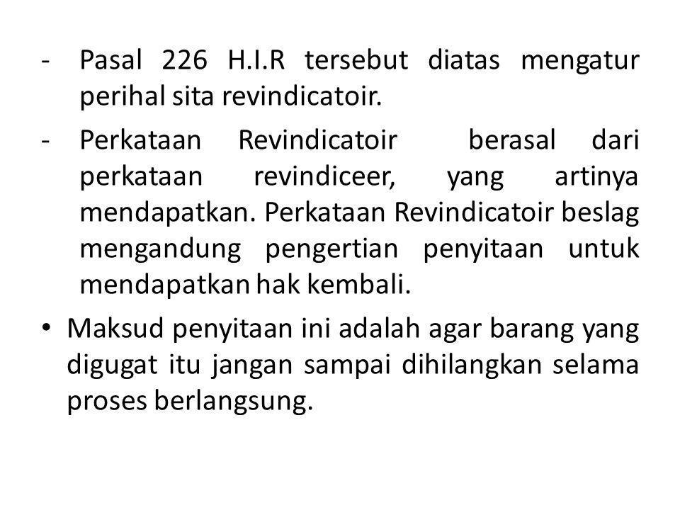 -Pasal 226 H.I.R tersebut diatas mengatur perihal sita revindicatoir. -Perkataan Revindicatoir berasal dari perkataan revindiceer, yang artinya mendap