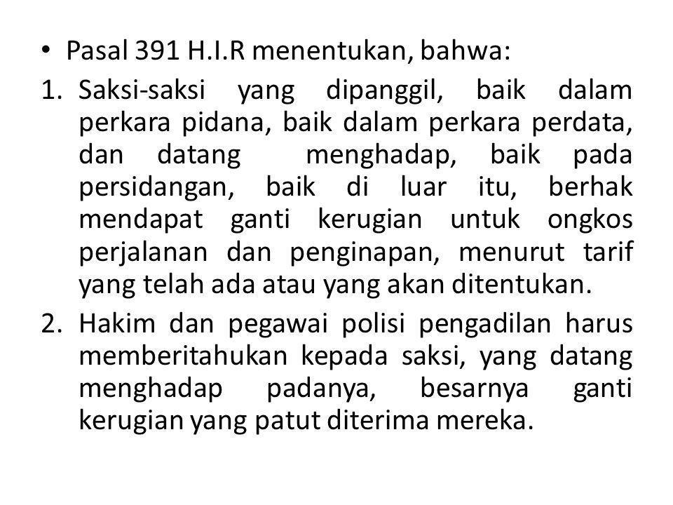Pasal 391 H.I.R menentukan, bahwa: 1.Saksi-saksi yang dipanggil, baik dalam perkara pidana, baik dalam perkara perdata, dan datang menghadap, baik pad