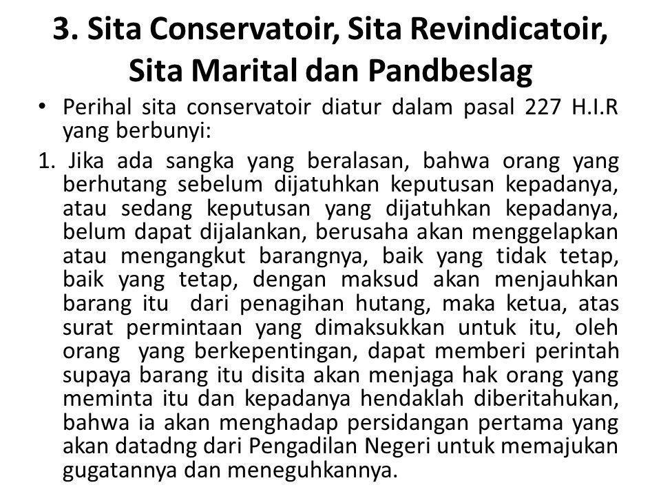 3. Sita Conservatoir, Sita Revindicatoir, Sita Marital dan Pandbeslag Perihal sita conservatoir diatur dalam pasal 227 H.I.R yang berbunyi: 1. Jika ad