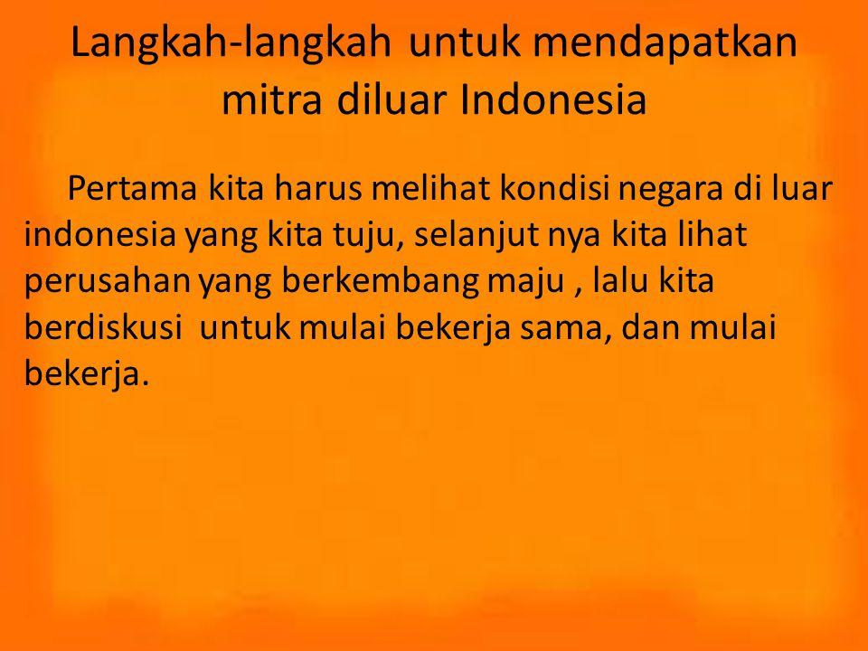Langkah-langkah untuk mendapatkan mitra diluar Indonesia Pertama kita harus melihat kondisi negara di luar indonesia yang kita tuju, selanjut nya kita