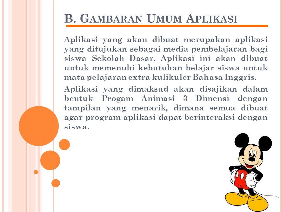 B. G AMBARAN U MUM A PLIKASI Aplikasi yang akan dibuat merupakan aplikasi yang ditujukan sebagai media pembelajaran bagi siswa Sekolah Dasar. Aplikasi