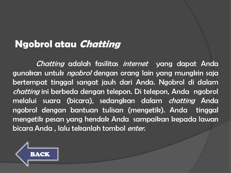 Chatting adalah fasilitas internet yang dapat Anda gunakan untuk ngobrol dengan orang lain yang mungkin saja bertempat tinggal sangat jauh dari Anda.