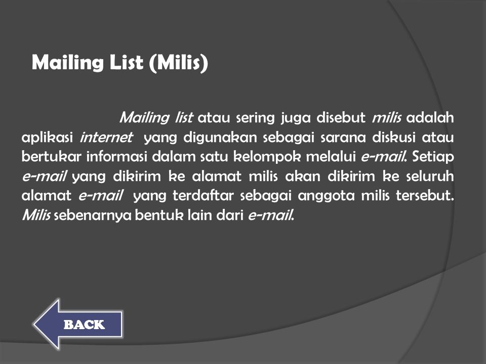 Mailing list atau sering juga disebut milis adalah aplikasi internet yang digunakan sebagai sarana diskusi atau bertukar informasi dalam satu kelompok