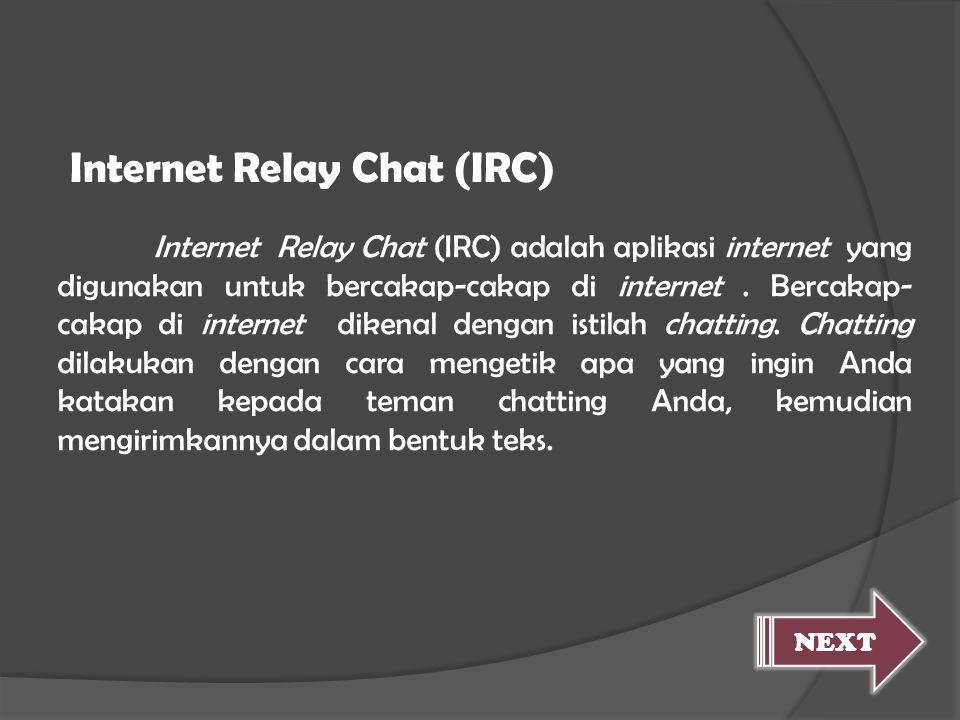 Internet Relay Chat (IRC) adalah aplikasi internet yang digunakan untuk bercakap-cakap di internet. Bercakap- cakap di internet dikenal dengan istilah