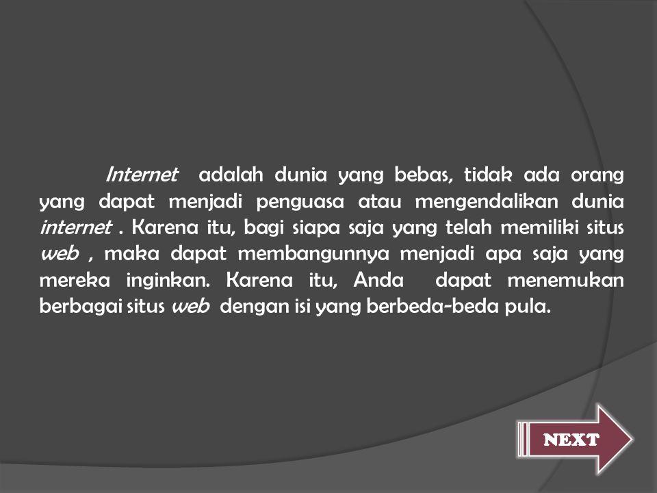 Internet adalah dunia yang bebas, tidak ada orang yang dapat menjadi penguasa atau mengendalikan dunia internet. Karena itu, bagi siapa saja yang tela