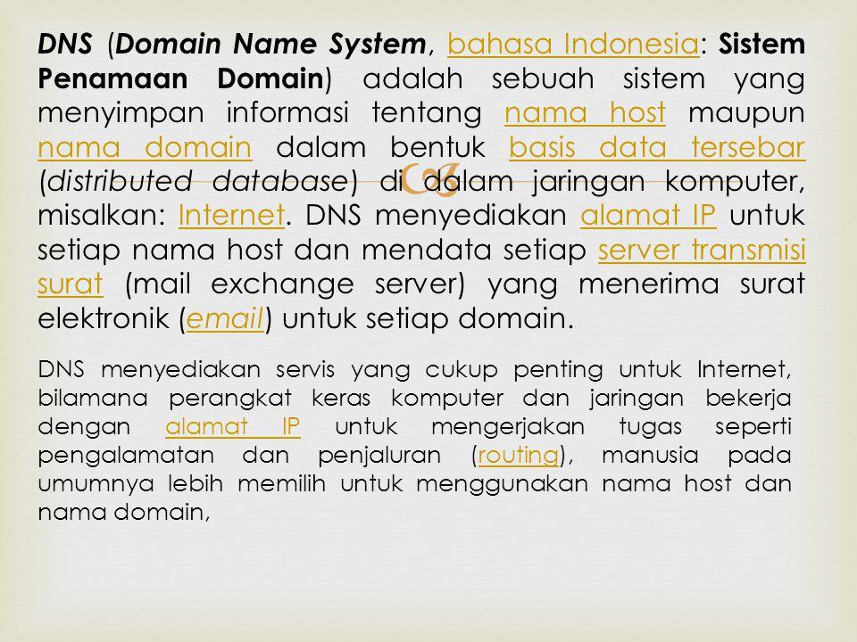  DNS ( Domain Name System, bahasa Indonesia: Sistem Penamaan Domain ) adalah sebuah sistem yang menyimpan informasi tentang nama host maupun nama domain dalam bentuk basis data tersebar (distributed database) di dalam jaringan komputer, misalkan: Internet.