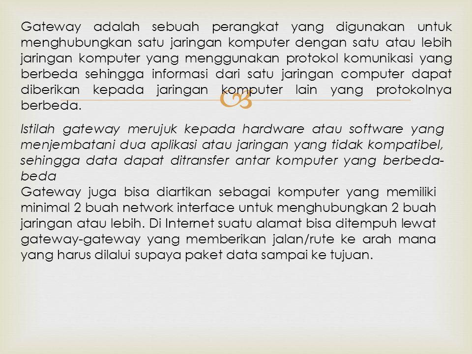  Gateway adalah sebuah perangkat yang digunakan untuk menghubungkan satu jaringan komputer dengan satu atau lebih jaringan komputer yang menggunakan protokol komunikasi yang berbeda sehingga informasi dari satu jaringan computer dapat diberikan kepada jaringan komputer lain yang protokolnya berbeda.