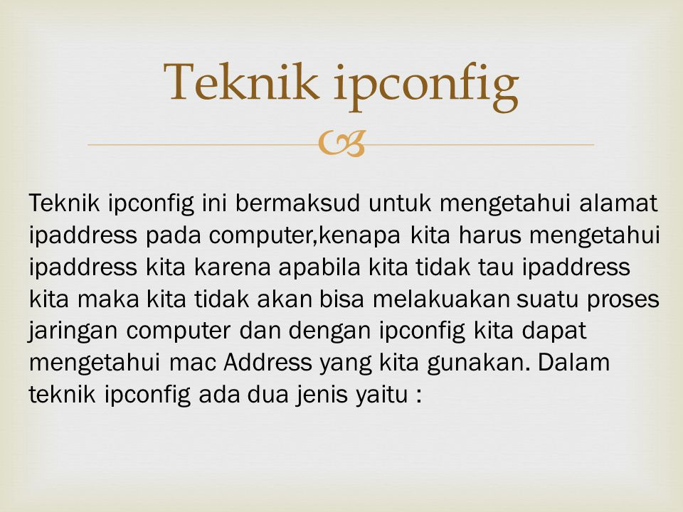  Teknik ipconfig Teknik ipconfig ini bermaksud untuk mengetahui alamat ipaddress pada computer,kenapa kita harus mengetahui ipaddress kita karena apabila kita tidak tau ipaddress kita maka kita tidak akan bisa melakuakan suatu proses jaringan computer dan dengan ipconfig kita dapat mengetahui mac Address yang kita gunakan.