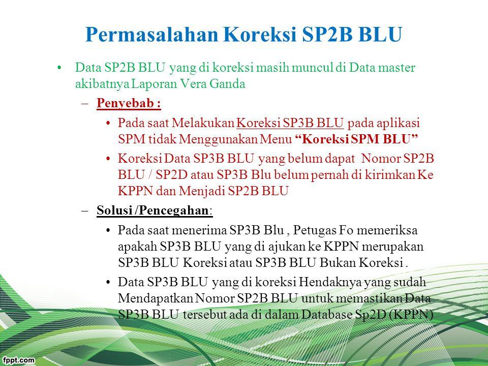 Permasalahan Koreksi SP2B BLU Data SP2B BLU yang di koreksi masih muncul di Data master akibatnya Laporan Vera Ganda –Penyebab : Pada saat Melakukan K