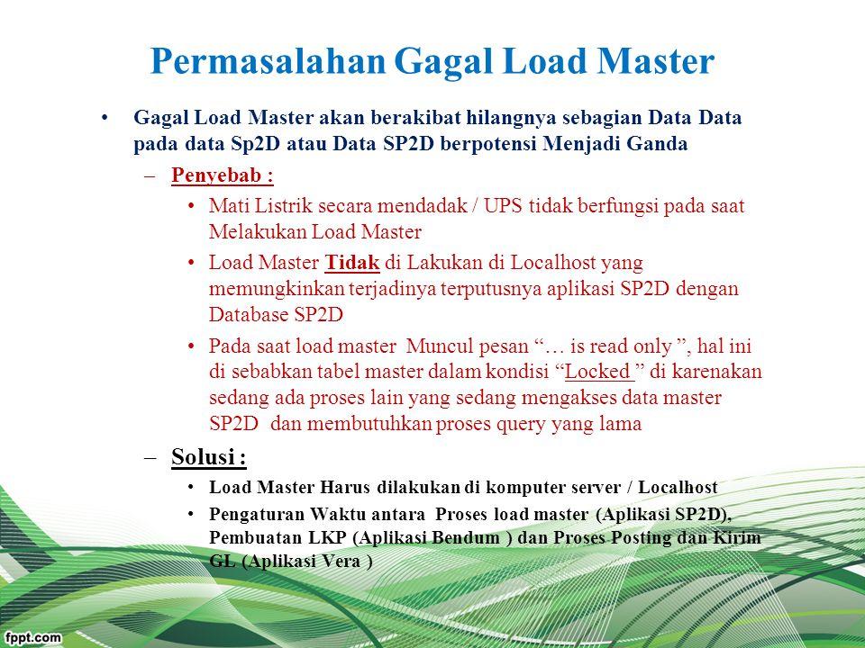 Permasalahan Gagal Load Master Gagal Load Master akan berakibat hilangnya sebagian Data Data pada data Sp2D atau Data SP2D berpotensi Menjadi Ganda –P