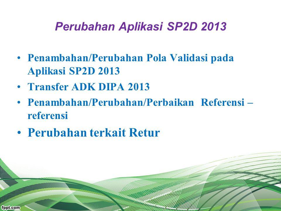 Perubahan Aplikasi SP2D 2013 Penambahan/Perubahan Pola Validasi pada Aplikasi SP2D 2013 Transfer ADK DIPA 2013 Penambahan/Perubahan/Perbaikan Referens