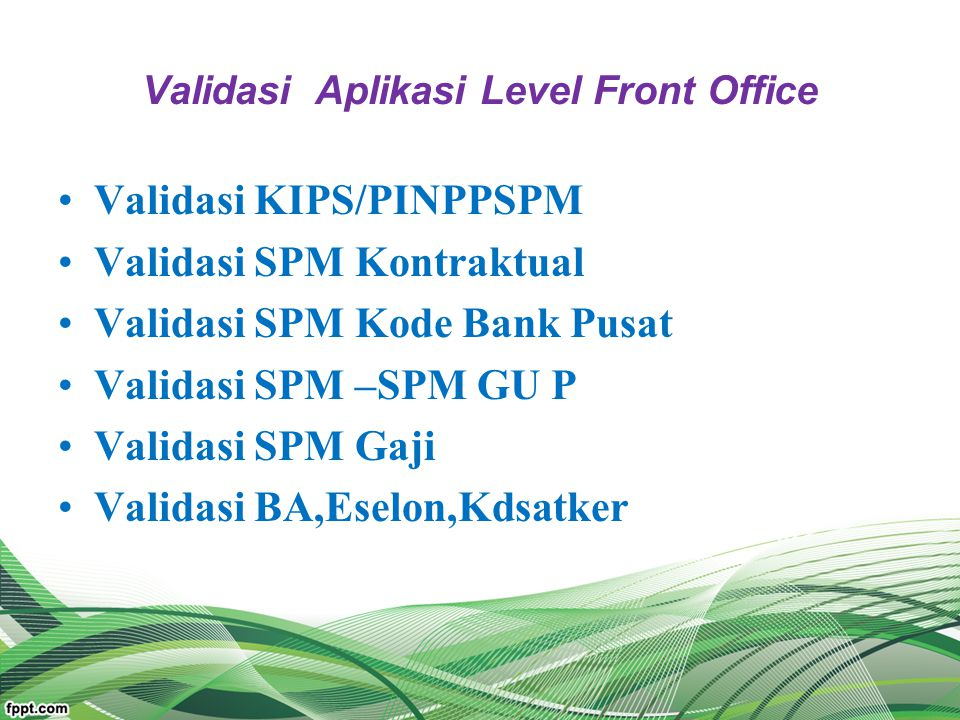 Validasi Aplikasi Level Front Office Validasi KIPS/PINPPSPM Validasi SPM Kontraktual Validasi SPM Kode Bank Pusat Validasi SPM –SPM GU P Validasi SPM
