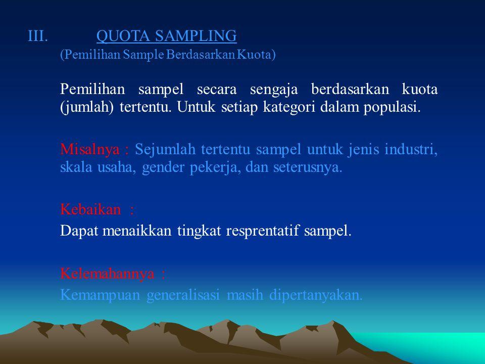 II.PURPOSIVE SAMPLING ( JUDGEMENT SAMPLING) Pemilihan sampel secara sengaja dengan pertimbangan tertentu, sesuai dengan tujuan penelitian.