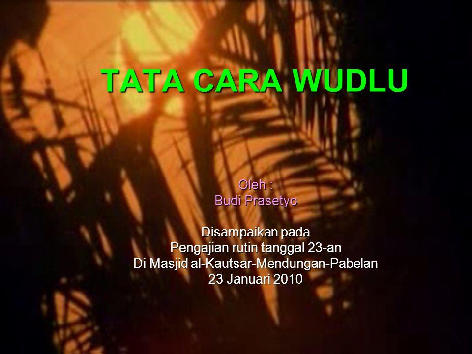 TATA CARA WUDLU Oleh : Budi Prasetyo Disampaikan pada Pengajian rutin tanggal 23-an Di Masjid al-Kautsar-Mendungan-Pabelan 23 Januari 2010