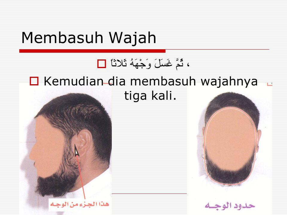 Membasuh Wajah  ، ثُمَّ غَسَلَ وَجْهَهُ ثَلاثاً  Kemudian dia membasuh wajahnya tiga kali.
