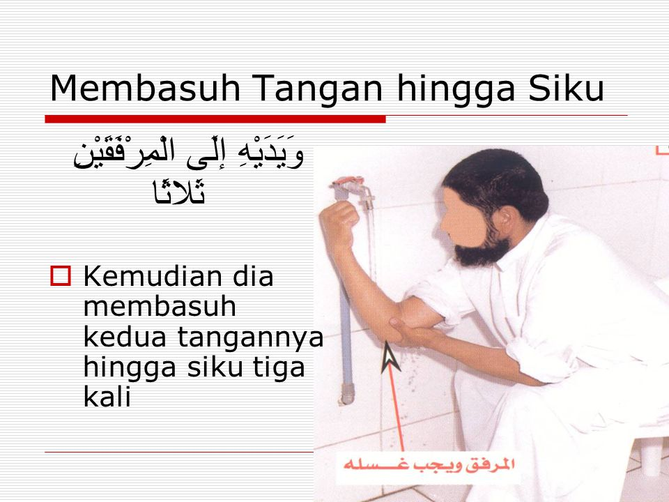 Membasuh Tangan hingga Siku وَيَدَيْهِ إلَى الْمِرْفَقَيْنِ ثَلاثًا  Kemudian dia membasuh kedua tangannya hingga siku tiga kali