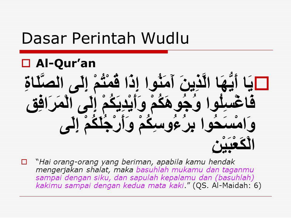 Dasar Perintah Wudlu  Al-Qur'an  يَا أَيُّهَا الَّذِينَ آَمَنُوا إِذَا قُمْتُمْ إِلَى الصَّلَاةِ فَاغْسِلُوا وُجُوهَكُمْ وَأَيْدِيَكُمْ إِلَى الْمَرَافِقِ وَامْسَحُوا بِرُءُوسِكُمْ وَأَرْجُلَكُمْ إِلَى الْكَعْبَيْنِ  Hai orang-orang yang beriman, apabila kamu hendak mengerjakan shalat, maka basuhlah mukamu dan taganmu sampai dengan siku, dan sapulah kepalamu dan (basuhlah) kakimu sampai dengan kedua mata kaki. (QS.