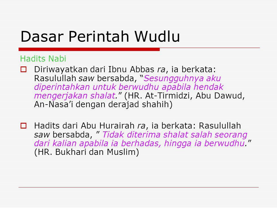 Dasar Perintah Wudlu Hadits Nabi  Diriwayatkan dari Ibnu Abbas ra, ia berkata: Rasulullah saw bersabda, Sesungguhnya aku diperintahkan untuk berwudhu apabila hendak mengerjakan shalat. (HR.