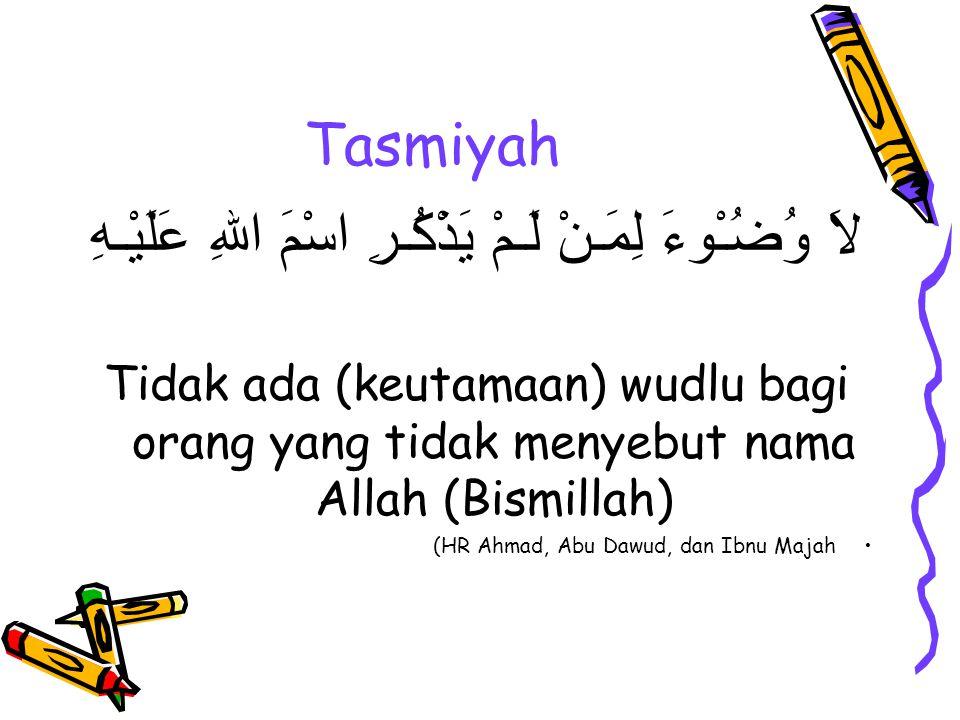 Tasmiyah لاَ وُضُـْوءَ لِمَـنْ لَـمْ يَذْكُـرِ اسْمَ اللهِ عَلَيْـهِ Tidak ada (keutamaan) wudlu bagi orang yang tidak menyebut nama Allah (Bismillah) (HR Ahmad, Abu Dawud, dan Ibnu Majah