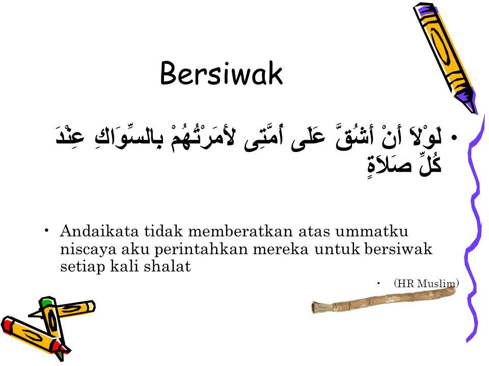 Bersiwak لَوْلاَ أَنْ أَشُقَّ عَلَى أُمَّتِى لأَمَرْتُهُمْ بِالسِّوَاكِ عِنْدَ كُلِّ صَلاَةٍ Andaikata tidak memberatkan atas ummatku niscaya aku perintahkan mereka untuk bersiwak setiap kali shalat (HR Muslim)