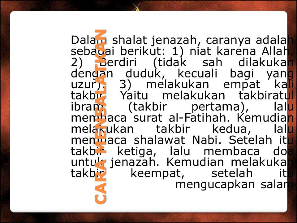 Dalam shalat jenazah, caranya adalah sebagai berikut: 1) niat karena Allah. 2) Berdiri (tidak sah dilakukan dengan duduk, kecuali bagi yang uzur). 3)
