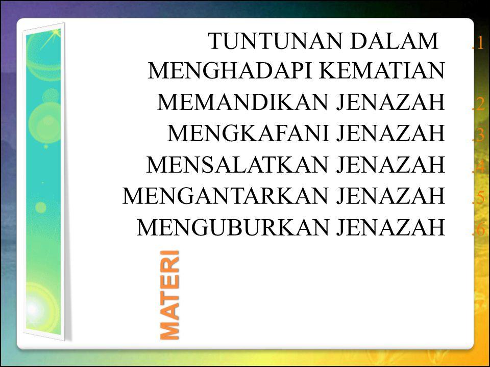 MATERI 1. TUNTUNAN DALAM MENGHADAPI KEMATIAN 2. MEMANDIKAN JENAZAH 3. MENGKAFANI JENAZAH 4. MENSALATKAN JENAZAH 5. MENGANTARKAN JENAZAH 6. MENGUBURKAN