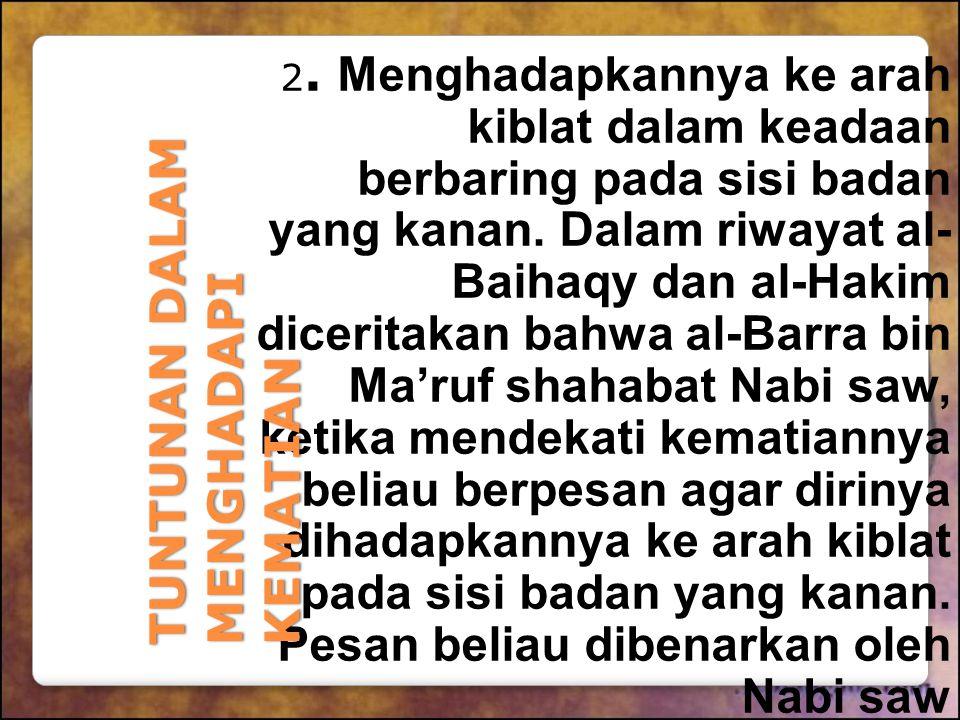 2. Menghadapkannya ke arah kiblat dalam keadaan berbaring pada sisi badan yang kanan. Dalam riwayat al- Baihaqy dan al-Hakim diceritakan bahwa al-Barr
