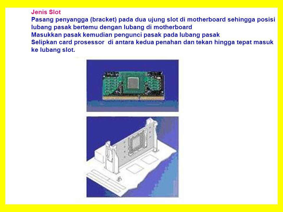 Jenis Slot Pasang penyangga (bracket) pada dua ujung slot di motherboard sehingga posisi lubang pasak bertemu dengan lubang di motherboard Masukkan pasak kemudian pengunci pasak pada lubang pasak Selipkan card prosessor di antara kedua penahan dan tekan hingga tepat masuk ke lubang slot.