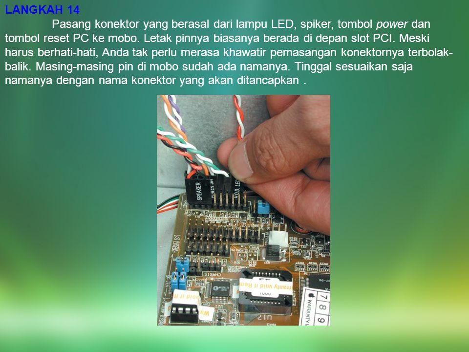 LANGKAH 14 Pasang konektor yang berasal dari lampu LED, spiker, tombol power dan tombol reset PC ke mobo. Letak pinnya biasanya berada di depan slot P