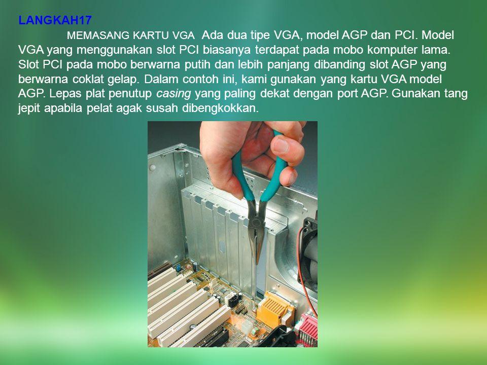 LANGKAH17 MEMASANG KARTU VGA Ada dua tipe VGA, model AGP dan PCI. Model VGA yang menggunakan slot PCI biasanya terdapat pada mobo komputer lama. Slot