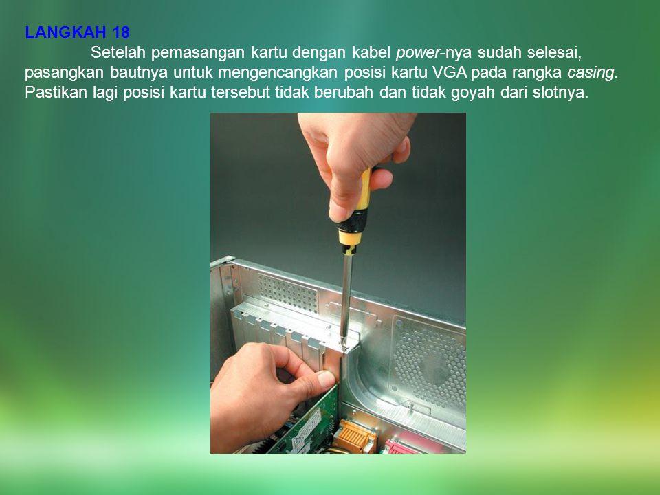 LANGKAH 18 Setelah pemasangan kartu dengan kabel power-nya sudah selesai, pasangkan bautnya untuk mengencangkan posisi kartu VGA pada rangka casing. P