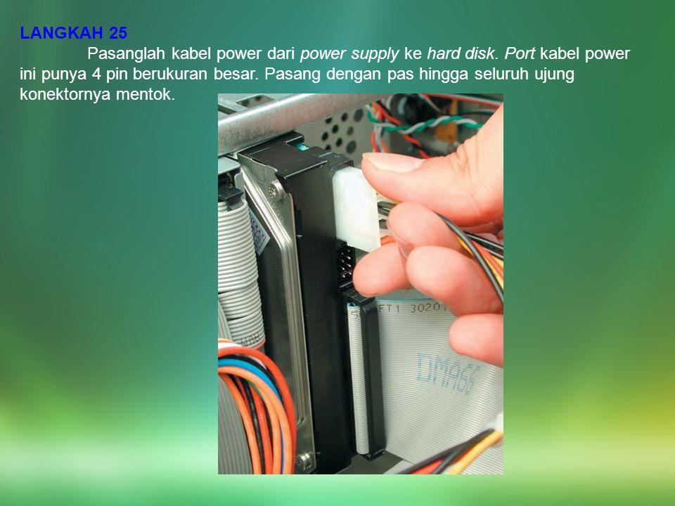 LANGKAH 25 Pasanglah kabel power dari power supply ke hard disk. Port kabel power ini punya 4 pin berukuran besar. Pasang dengan pas hingga seluruh uj
