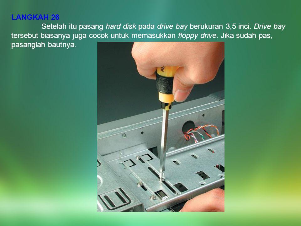 LANGKAH 26 Setelah itu pasang hard disk pada drive bay berukuran 3,5 inci. Drive bay tersebut biasanya juga cocok untuk memasukkan floppy drive. Jika