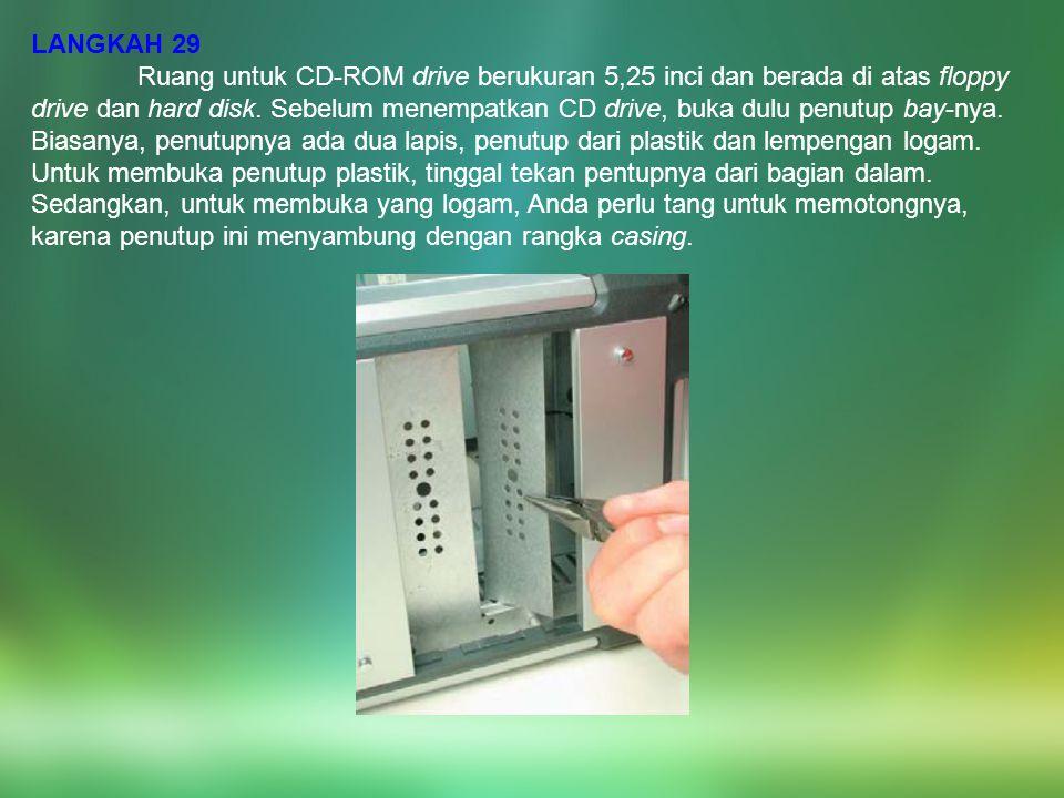 LANGKAH 29 Ruang untuk CD-ROM drive berukuran 5,25 inci dan berada di atas floppy drive dan hard disk. Sebelum menempatkan CD drive, buka dulu penutup
