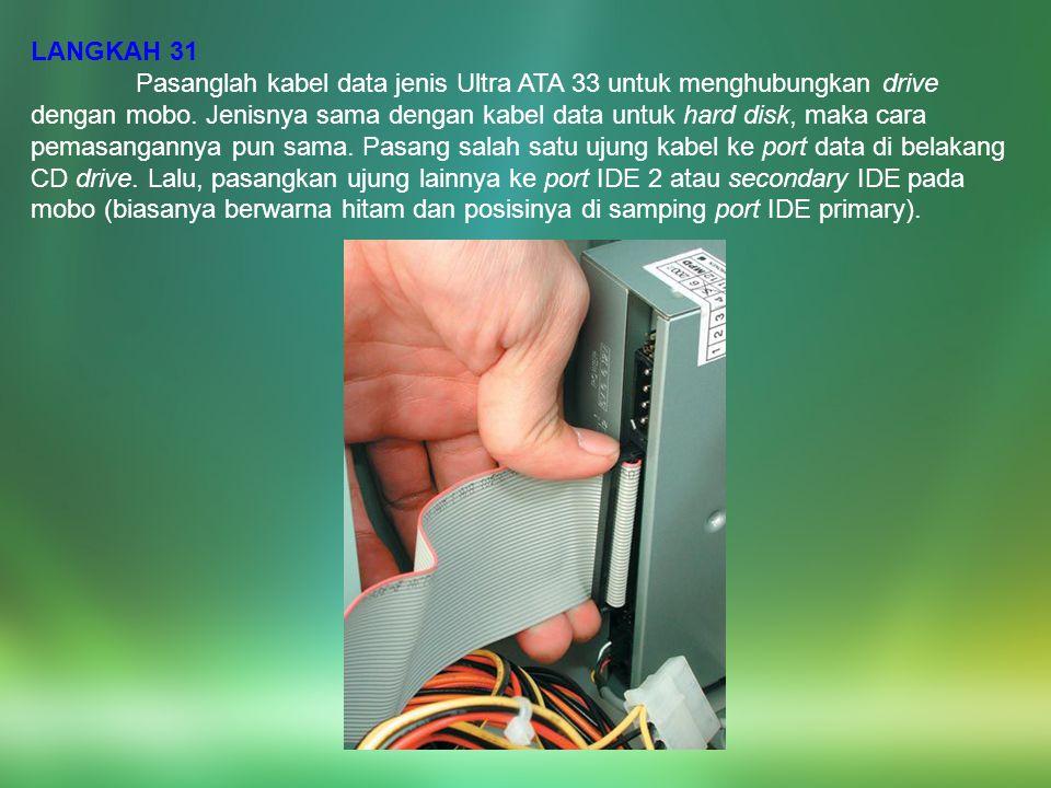 LANGKAH 31 Pasanglah kabel data jenis Ultra ATA 33 untuk menghubungkan drive dengan mobo. Jenisnya sama dengan kabel data untuk hard disk, maka cara p