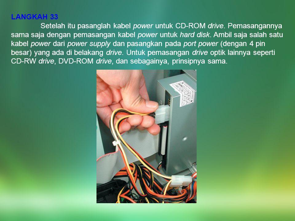 LANGKAH 33 Setelah itu pasanglah kabel power untuk CD-ROM drive. Pemasangannya sama saja dengan pemasangan kabel power untuk hard disk. Ambil saja sal