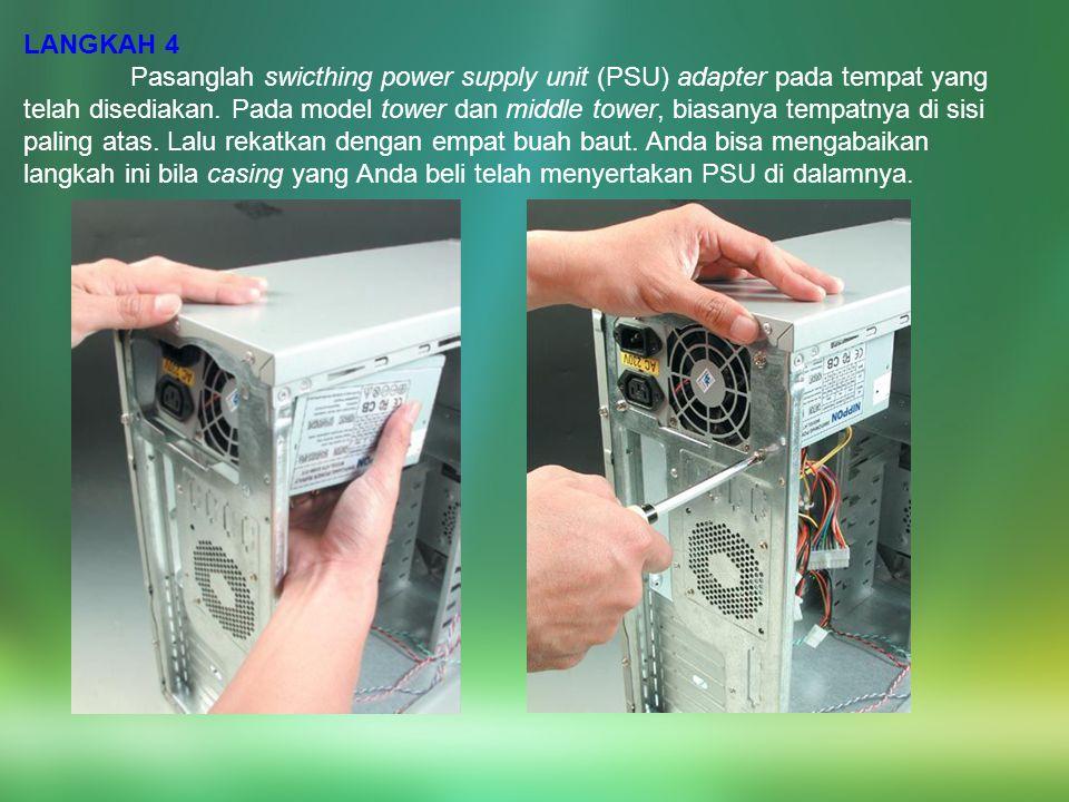 LANGKAH 4 Pasanglah swicthing power supply unit (PSU) adapter pada tempat yang telah disediakan. Pada model tower dan middle tower, biasanya tempatnya
