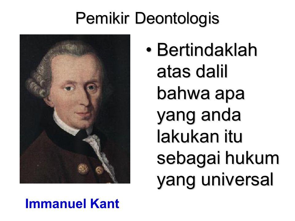 Pemikir Deontologis Bertindaklah atas dalil bahwa apa yang anda lakukan itu sebagai hukum yang universal Immanuel Kant