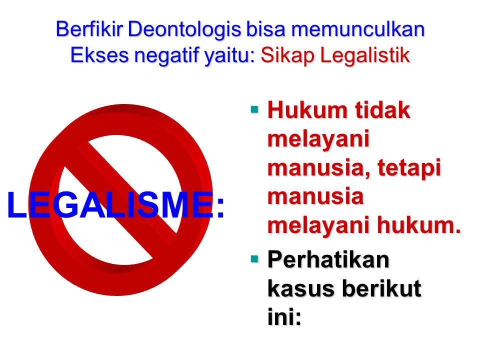 Berfikir Deontologis bisa memunculkan Ekses negatif yaitu: Sikap Legalistik LEGALISME:  Hukum tidak melayani manusia, tetapi manusia melayani hukum.