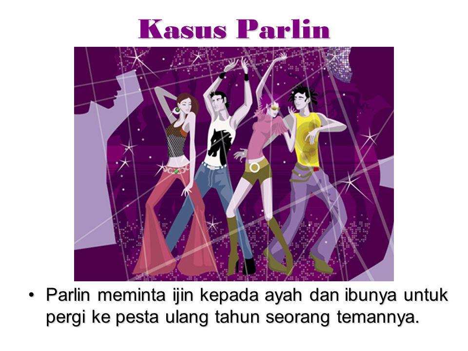 Kasus Parlin Parlin meminta ijin kepada ayah dan ibunya untuk pergi ke pesta ulang tahun seorang temannya.Parlin meminta ijin kepada ayah dan ibunya u
