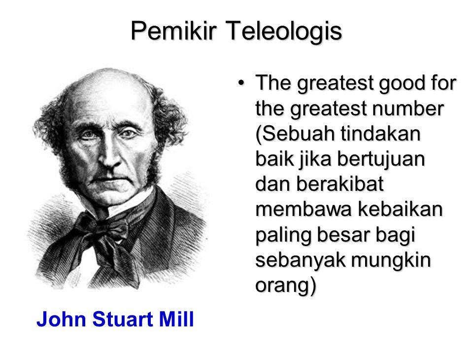 Pemikir Teleologis The greatest good for the greatest number (Sebuah tindakan baik jika bertujuan dan berakibat membawa kebaikan paling besar bagi seb