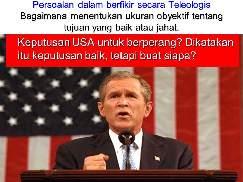 Persoalan dalam berfikir secara Teleologis Bagaimana menentukan ukuran obyektif tentang tujuan yang baik atau jahat. Keputusan USA untuk berperang? Di