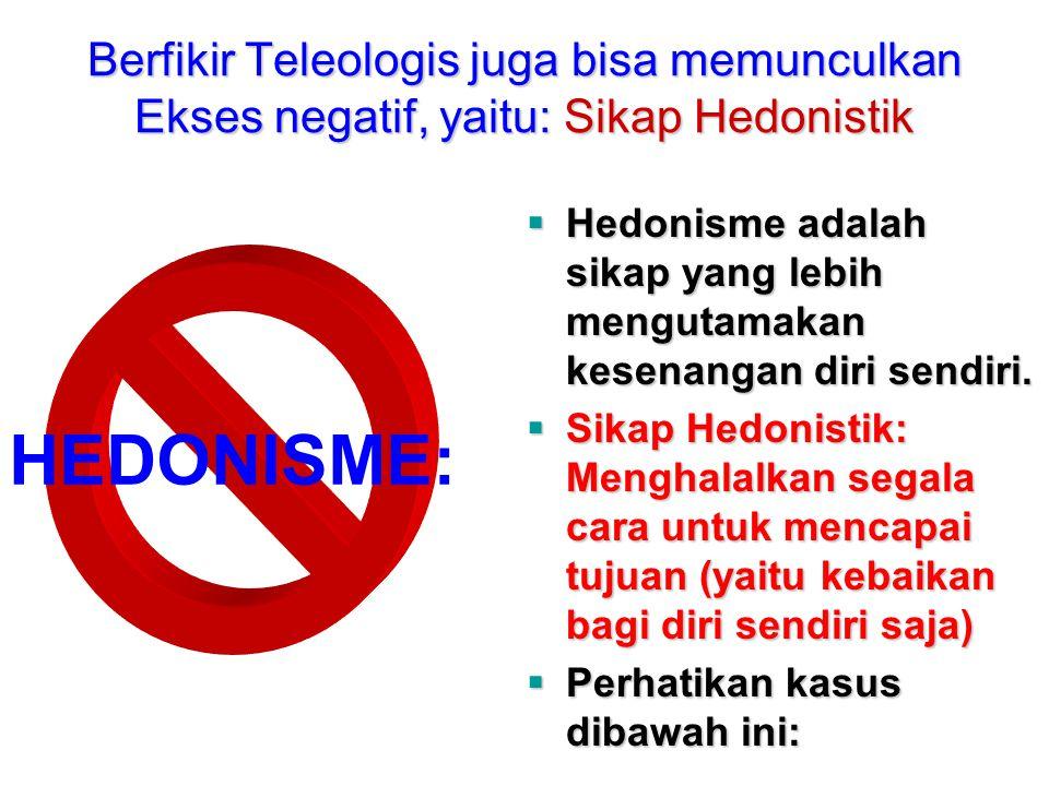 Berfikir Teleologis juga bisa memunculkan Ekses negatif, yaitu: Sikap Hedonistik HEDONISME:  Hedonisme adalah sikap yang lebih mengutamakan kesenanga