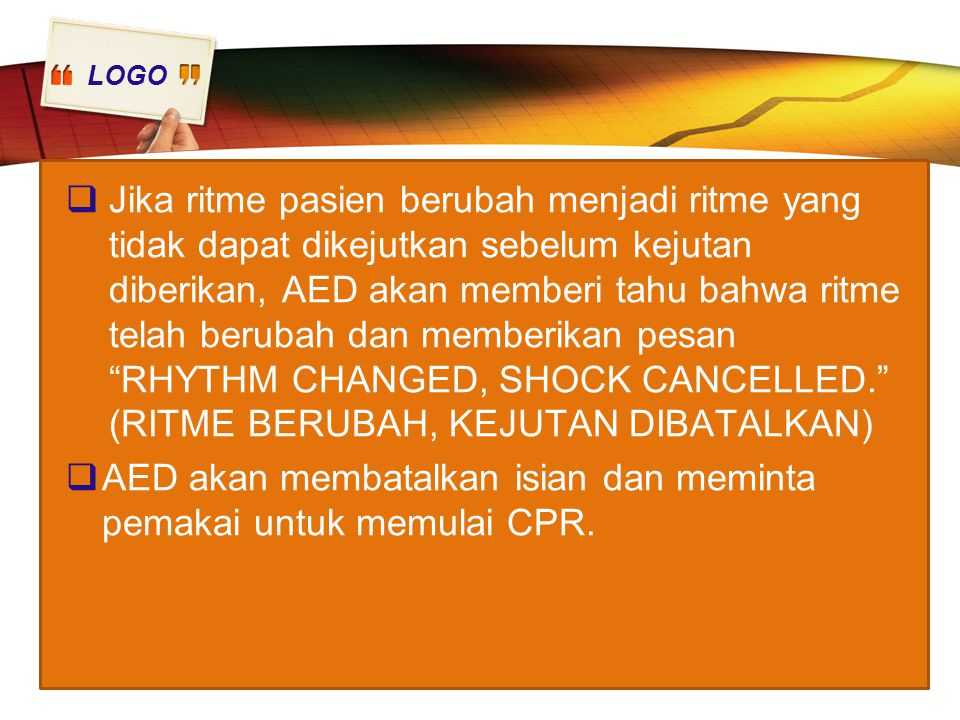 LOGO  Jika ritme pasien berubah menjadi ritme yang tidak dapat dikejutkan sebelum kejutan diberikan, AED akan memberi tahu bahwa ritme telah berubah dan memberikan pesan RHYTHM CHANGED, SHOCK CANCELLED. (RITME BERUBAH, KEJUTAN DIBATALKAN)  AED akan membatalkan isian dan meminta pemakai untuk memulai CPR.