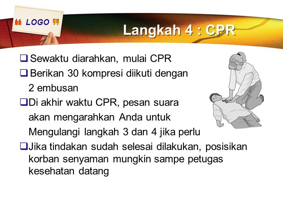 LOGO Langkah 4 : CPR  Sewaktu diarahkan, mulai CPR  Berikan 30 kompresi diikuti dengan 2 embusan  Di akhir waktu CPR, pesan suara akan mengarahkan Anda untuk Mengulangi langkah 3 dan 4 jika perlu  Jika tindakan sudah selesai dilakukan, posisikan korban senyaman mungkin sampe petugas kesehatan datang